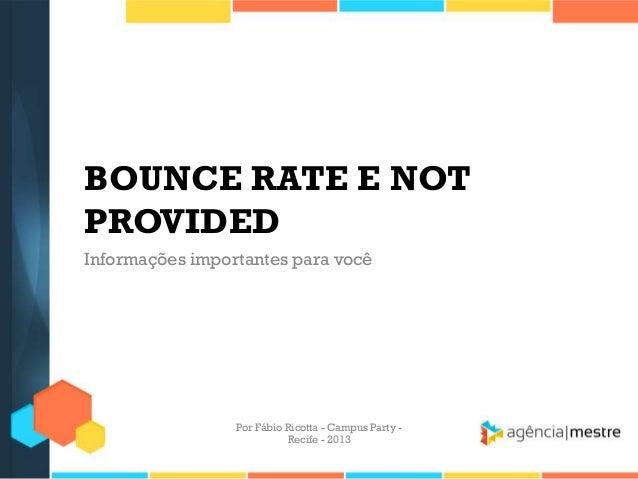 BOUNCE RATE E NOT PROVIDED Informações importantes para você Por Fábio Ricotta - Campus Party - Recife - 2013