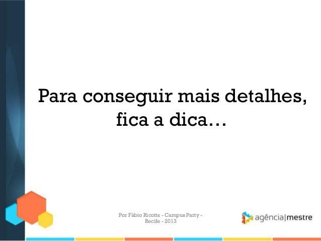 Para conseguir mais detalhes, fica a dica… Por Fábio Ricotta - Campus Party - Recife - 2013