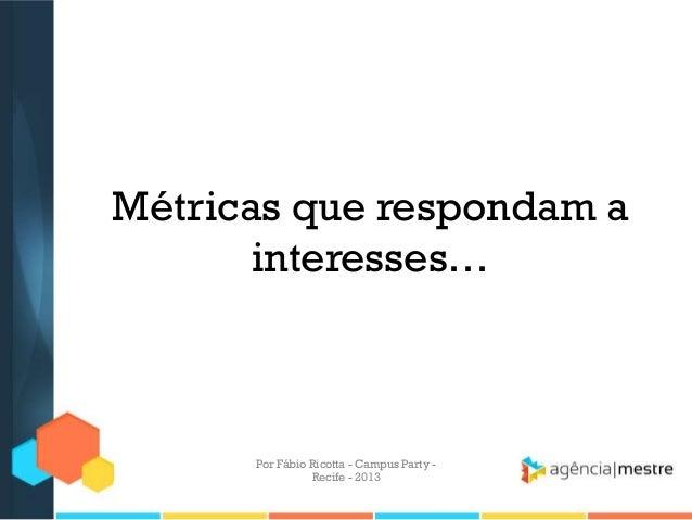 Métricas que respondam a interesses… Por Fábio Ricotta - Campus Party - Recife - 2013