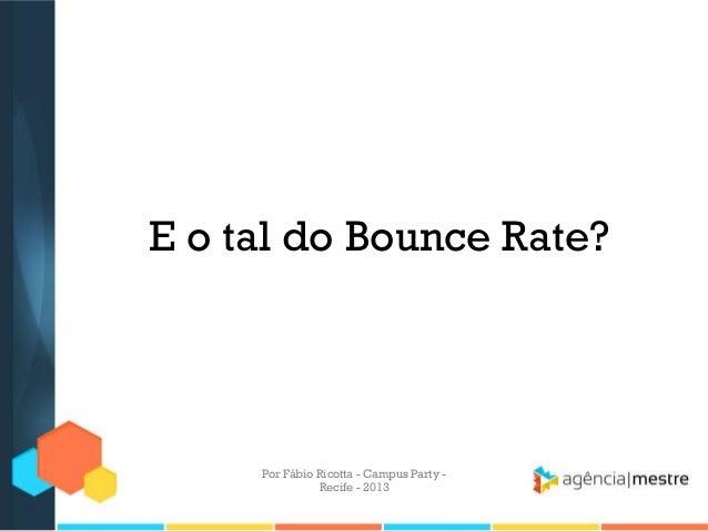 E o tal do Bounce Rate? Por Fábio Ricotta - Campus Party - Recife - 2013