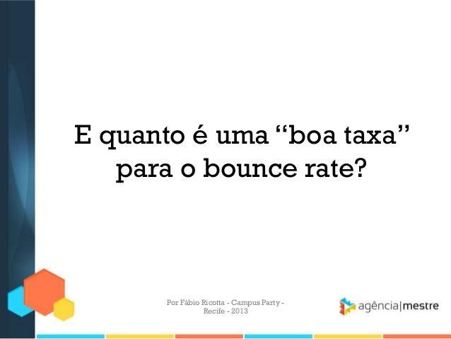 """E quanto é uma """"boa taxa"""" para o bounce rate? Por Fábio Ricotta - Campus Party - Recife - 2013"""