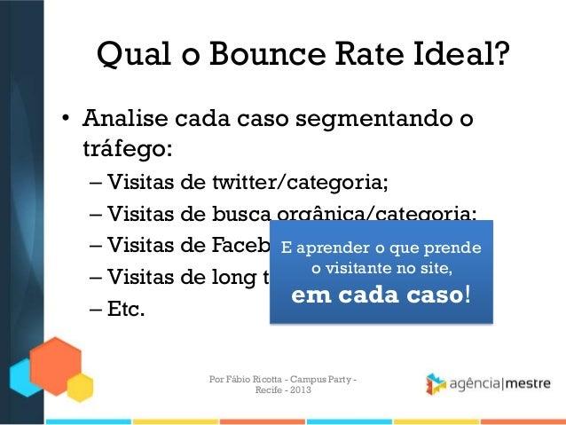 Qual o Bounce Rate Ideal? • Analise cada caso segmentando o tráfego: – Visitas de twitter/categoria; – Visitas de busca or...