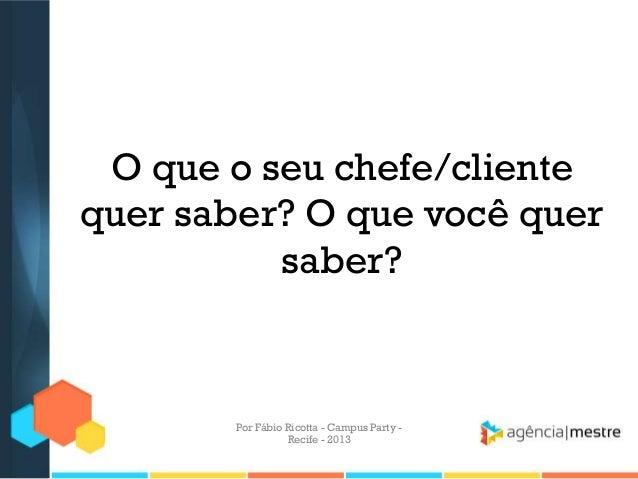 O que o seu chefe/cliente quer saber? O que você quer saber? Por Fábio Ricotta - Campus Party - Recife - 2013