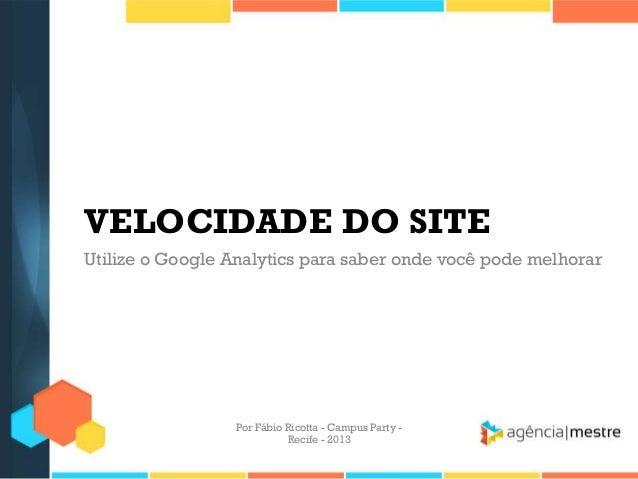 VELOCIDADE DO SITE Utilize o Google Analytics para saber onde você pode melhorar Por Fábio Ricotta - Campus Party - Recife...