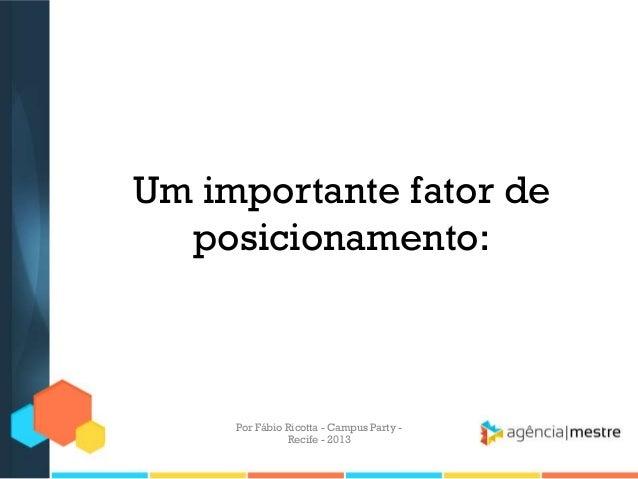 Um importante fator de posicionamento: Por Fábio Ricotta - Campus Party - Recife - 2013