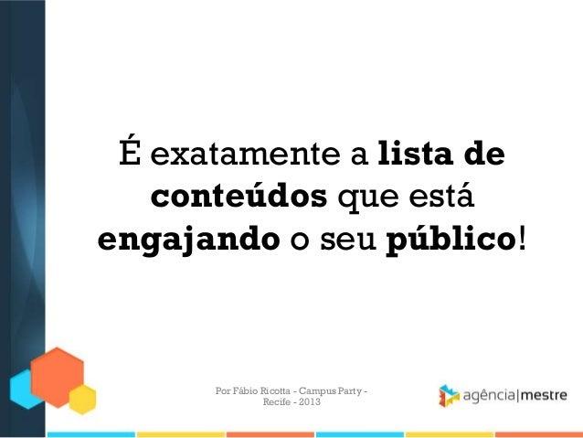 É exatamente a lista de conteúdos que está engajando o seu público! Por Fábio Ricotta - Campus Party - Recife - 2013