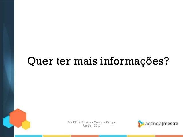 Quer ter mais informações? Por Fábio Ricotta - Campus Party - Recife - 2013