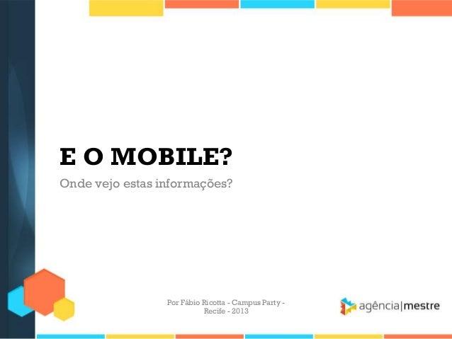 E O MOBILE? Onde vejo estas informações? Por Fábio Ricotta - Campus Party - Recife - 2013