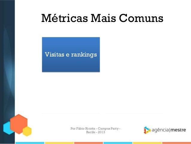 Métricas Mais Comuns Visitas e rankings Visibilidade Conversões Branding/Marca Por Fábio Ricotta - Campus Party - Recife -...