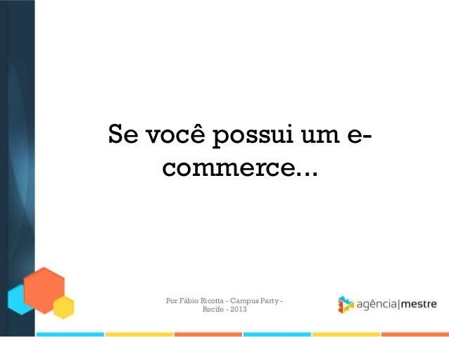 Se você possui um e- commerce... Por Fábio Ricotta - Campus Party - Recife - 2013