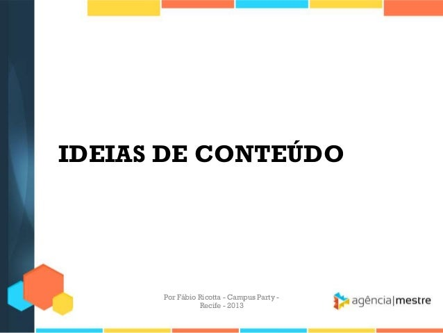IDEIAS DE CONTEÚDO Por Fábio Ricotta - Campus Party - Recife - 2013