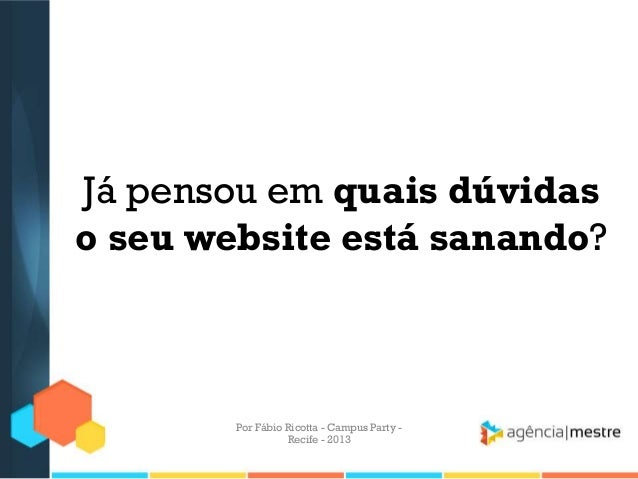 Já pensou em quais dúvidas o seu website está sanando? Por Fábio Ricotta - Campus Party - Recife - 2013