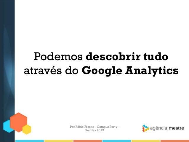 Podemos descobrir tudo através do Google Analytics Por Fábio Ricotta - Campus Party - Recife - 2013