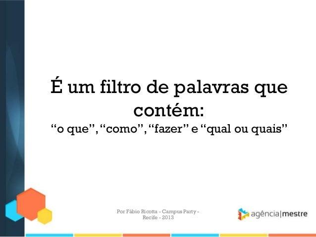 """É um filtro de palavras que contém: """"o que"""",""""como"""",""""fazer"""" e """"qual ou quais"""" Por Fábio Ricotta - Campus Party - Recife - 2..."""