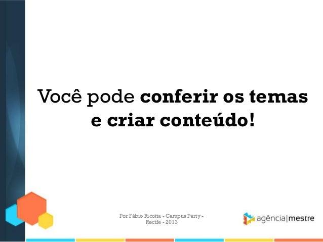 Você pode conferir os temas e criar conteúdo! Por Fábio Ricotta - Campus Party - Recife - 2013