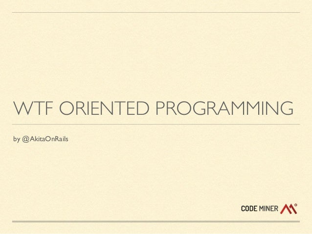 WTF ORIENTED PROGRAMMING by @AkitaOnRails