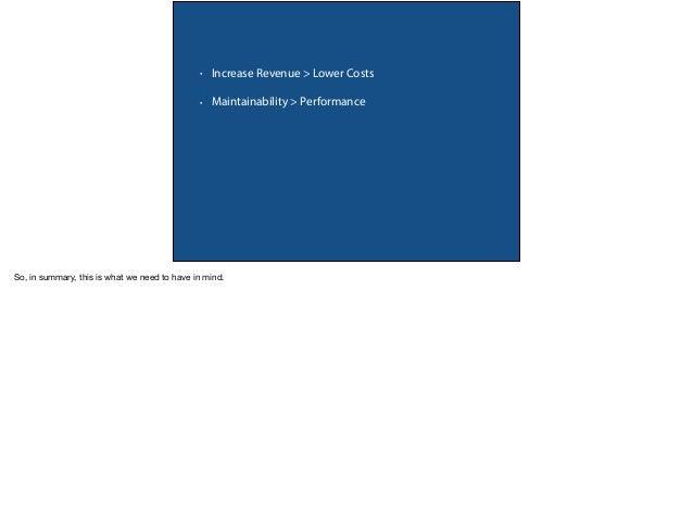 • Increase Revenue > Lower Costs • Maintainability > Performance • PRIORITIES!! • No Metrics, No Optimization • You != Uni...