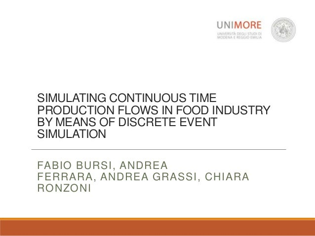 SIMULATING CONTINUOUS TIME PRODUCTION FLOWS IN FOOD INDUSTRY BY MEANS OF DISCRETE EVENT SIMULATION FABIO BURSI, ANDREA FER...