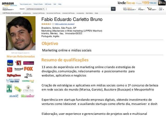 Fabio Eduardo Carletto Bruno Brasileiro, Solteiro, São Paulo ,SP Marketing (Mackenzie) e Web-marketing (UPPEN-Warthon) Int...