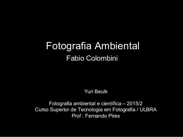 Fotografia Ambiental Fabio Colombini Yuri Beulk Fotografia ambiental e científica – 2015/2 Curso Superior de Tecnologia em...