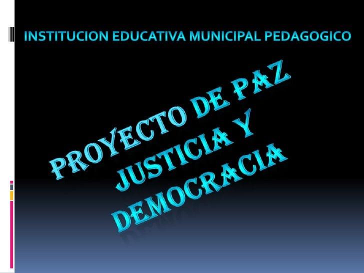 INSTITUCION EDUCATIVA MUNICIPAL PEDAGOGICO<br />PROYECTO DE PAZ JUSTICIA Y DEMOCRACIA<br />
