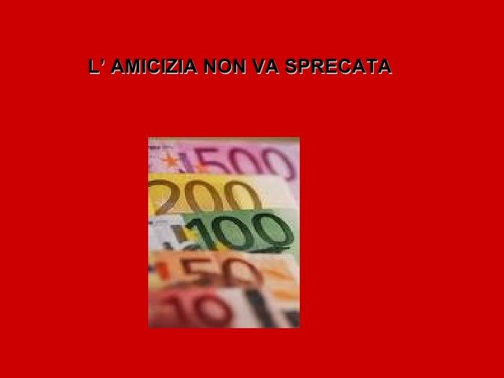 L' AMICIZIA NON VA SPRECATA