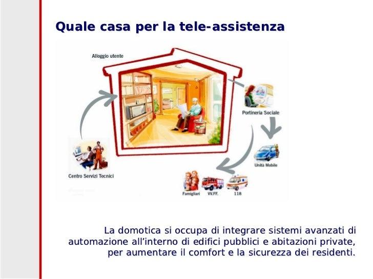 Quale casa per la tele-assistenza            La domotica si occupa di integrare sistemi avanzati di  automazione all'inter...