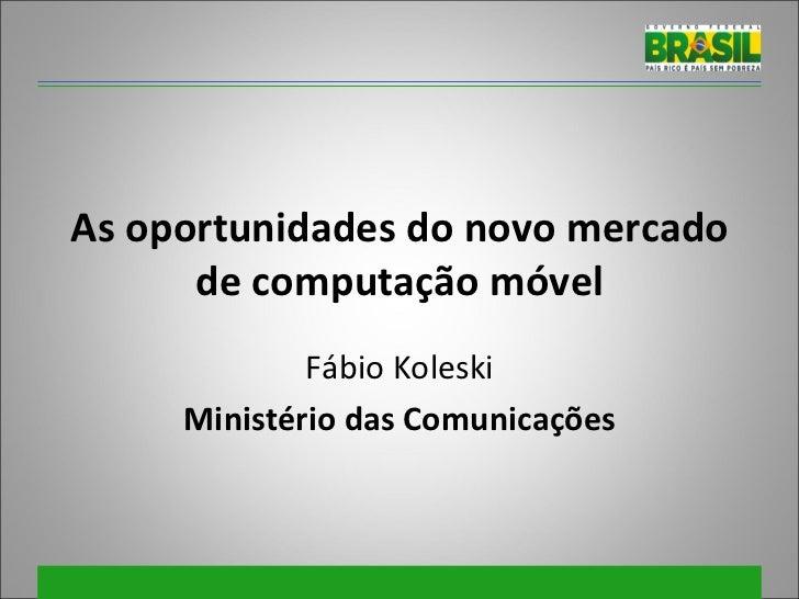 As oportunidades do novo mercado de computação móvel Fábio Koleski Ministério das Comunicações