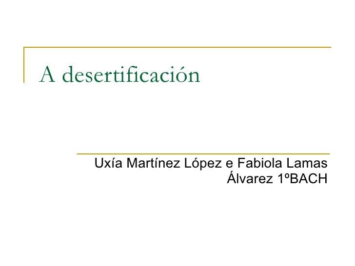 A desertificación Uxía Martínez López e Fabiola Lamas Álvarez 1ºBACH