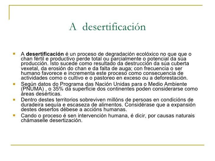 A  desertificación <ul><li>A  desertificación  é un proceso de degradación ecolóxico no que que o chan fértil e productivo...