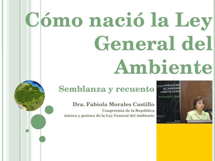 Cómo nació la Ley General del Ambiente Semblanza y recuento Dra. Fabiola Morales Castillo Congresista de la República Auto...