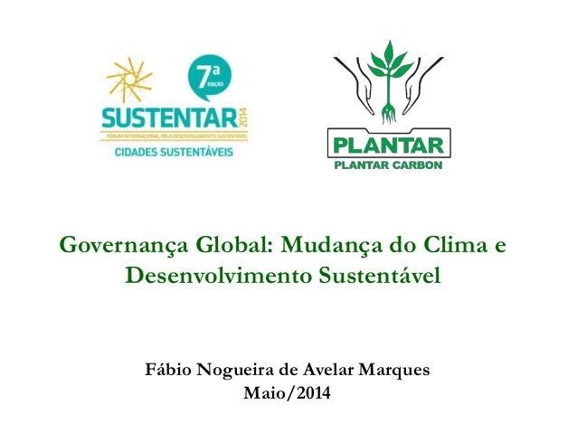 Governança Global: Mudança do Clima e Desenvolvimento Sustentável Fábio Nogueira de Avelar Marques Maio/2014