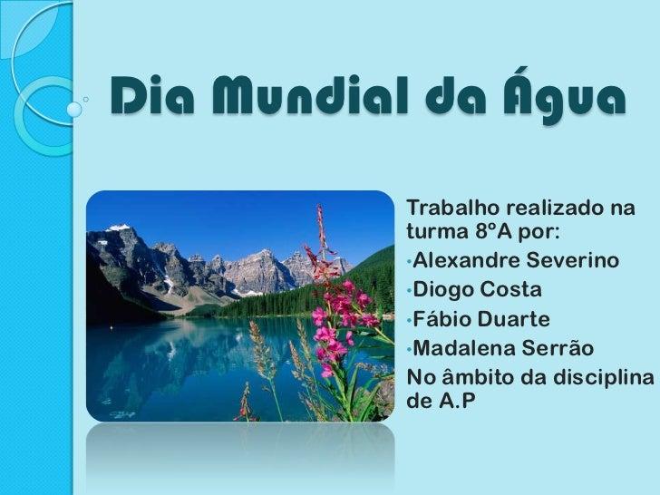 Dia Mundial da Água<br />Trabalho realizado na turma 8ºA por:<br /><ul><li>Alexandre Severino