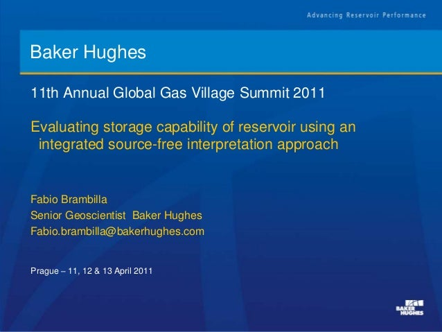 Baker Hughes 11th Annual Global Gas Village Summit 2011 Prague – 11, 12 & 13 April 2011 Evaluating storage capability of r...