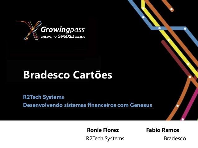 Bradesco CartõesR2Tech SystemsDesenvolvendo sistemas financeiros com Genexus                      Ronie Florez         Fab...