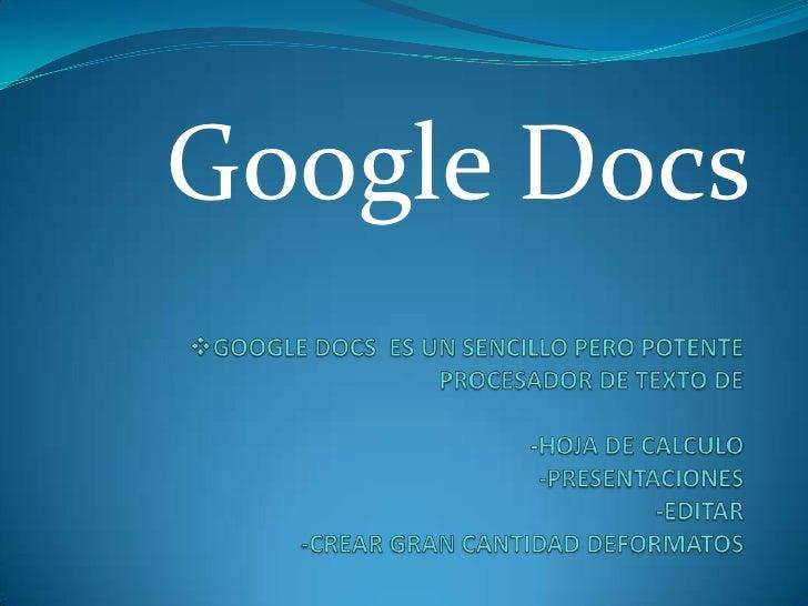 Google Docs<br /><ul><li>GOOGLE DOCS  ES UN SENCILLO PERO POTENTE PROCESADOR DE TEXTO DE-HOJA DE CALCULO-PRESENTACIONES-ED...