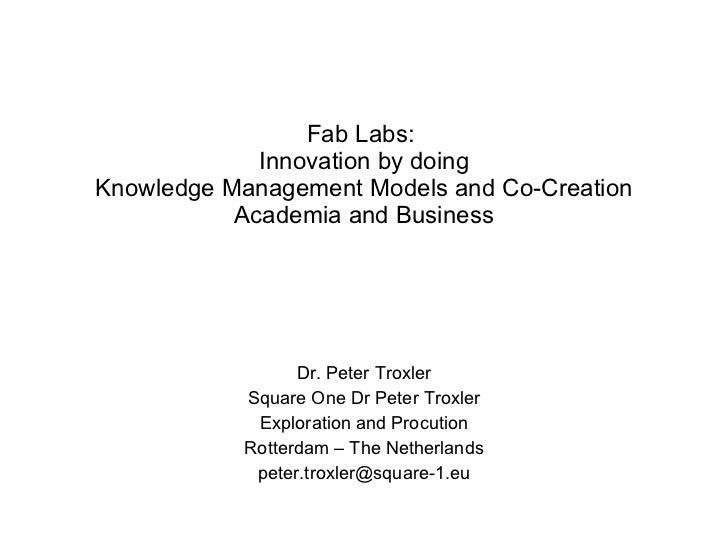 Fab Labs:  Innovation by doing Knowledge Management Models and Co-Creation Academia and Business Dr. Peter Troxler Square ...