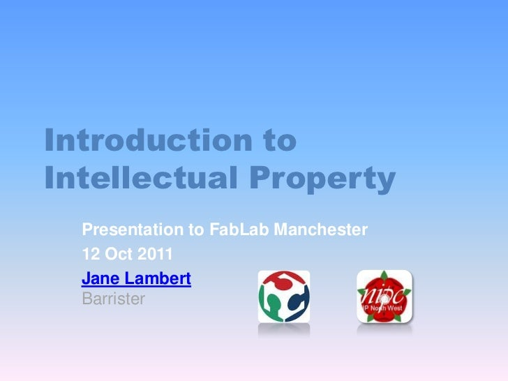 Introduction toIntellectual Property  Presentation to FabLab Manchester  12 Oct 2011  Jane Lambert  Barrister