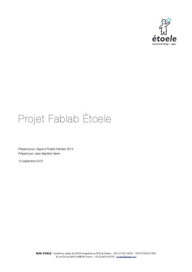 Projet Fablab Étoele Préparé pour: Appel à Projets Fablabs 2013 Préparé par: Jean-Baptiste Heren 12 septembre 2013 EURL ET...