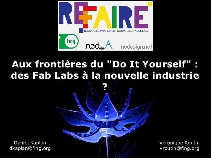 """Aux frontières du """"Do It Yourself"""" :des Fab Labs à la nouvelle industrie                 ?  Daniel Kaplan             Véro..."""