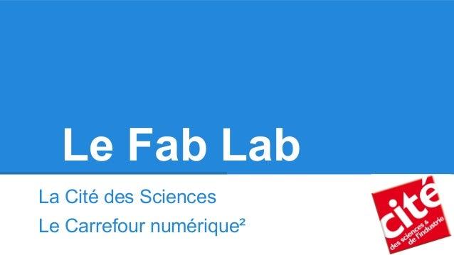 Le Fab Lab La Cité des Sciences Le Carrefour numérique²