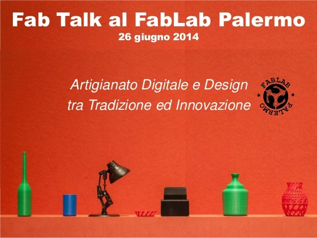 Fab Talk al FabLab Palermo 26 giugno 2014 Artigianato Digitale e Design tra Tradizione ed Innovazione