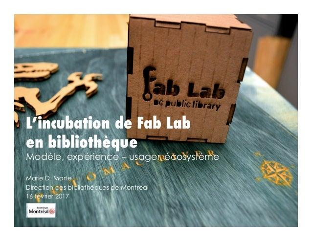 L'incubation de Fab Lab en bibliothèque Modèle, expérience – usager, écosystème Marie D. Martel Direction des bibliothèque...