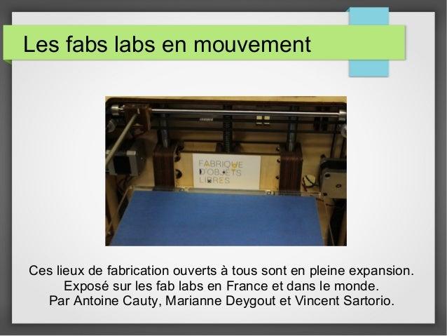 Les fabs labs en mouvement  Ces lieux de fabrication ouverts à tous sont en pleine expansion. Exposé sur les fab labs en F...
