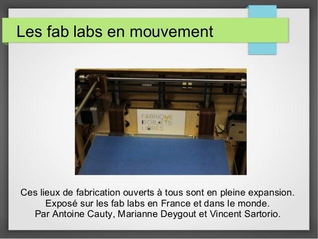 Les fab labs en mouvement  Ces lieux de fabrication ouverts à tous sont en pleine expansion. Exposé sur les fab labs en Fr...