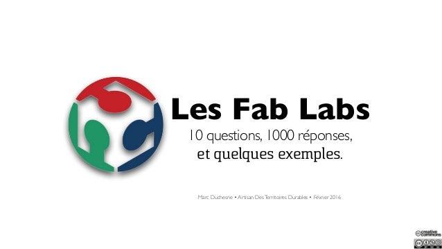 Les Fab Labs 10 questions, 1000 réponses, et quelques exemples. Marc Duchesne • Artisan DesTerritoires Durables • Février ...