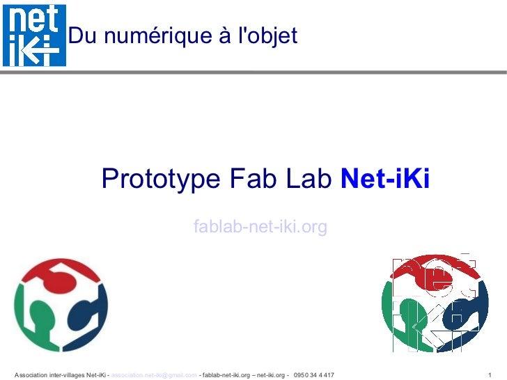 Du numérique à l'objet  <ul><ul><li>Prototype Fab Lab  Net-iKi </li></ul></ul><ul><ul><li>fablab-net-iki.org   </li></ul><...