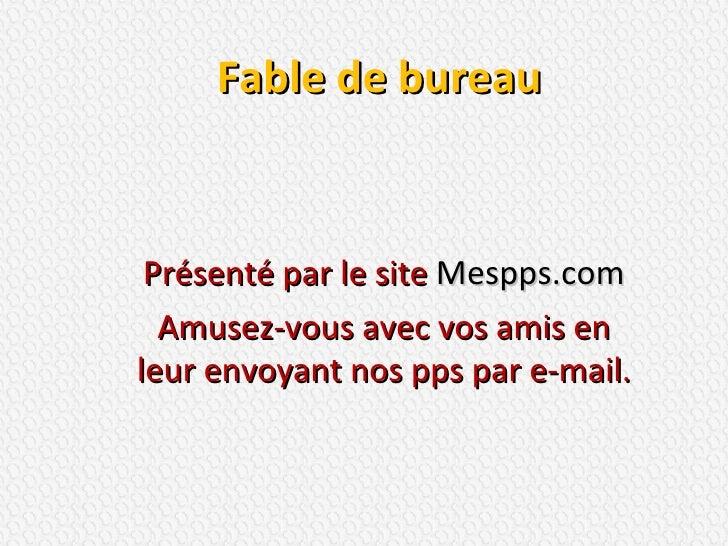 Fable de bureau Présenté par le site  Mespps.com Amusez-vous avec vos amis en leur envoyant nos pps par e-mail.