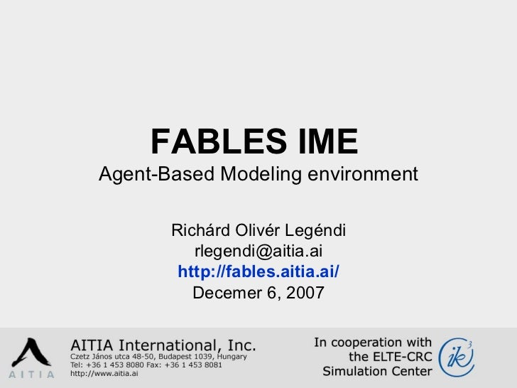 FABLES  IME   Agent-Based Modeling environment Richárd  Olivér  Legéndi [email_address] http://fables.aitia.ai/ Decemer 6,...