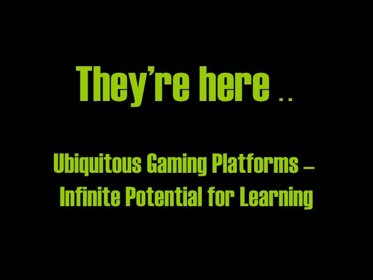 They're here  . .  Ubiquitous Gaming Platforms –  Infinite Potential for Learning
